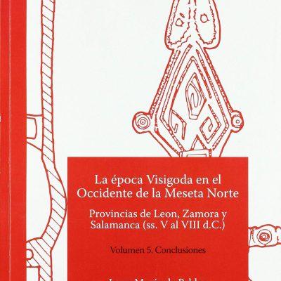 La época Visigoda en el Occidente de la Meseta Norte Provincias de León, Zamora y Salamanca (ss. V al VIII d.C.) Volumen 5. Conclusiones – Libro